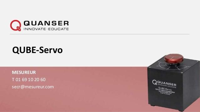 © 2014 Quanser© 2014 Quanser MESUREUR T 01 69 10 20 60 secr@mesureur.com QUBE-Servo