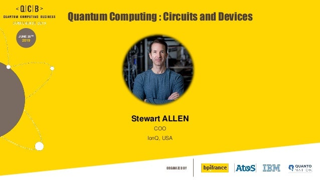 ORGANIZED BY JUNE 20TH 2019 Quantum Computing : Circuits and Devices Stewart ALLEN COO IonQ, USA