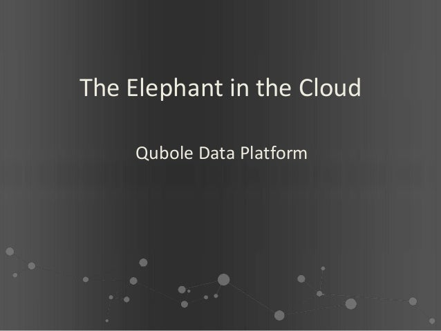 The Elephant in the Cloud    Qubole Data Platform