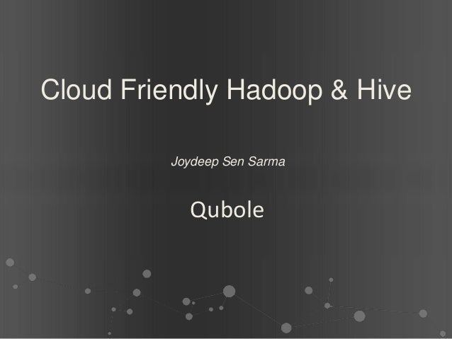 Cloud Friendly Hadoop & Hive         Joydeep Sen Sarma           Qubole