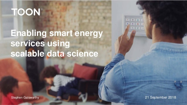 21 September 2018 Enabling smart energy services using scalable data science Stephen Galsworthy