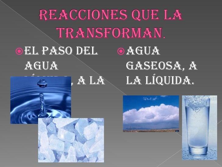 Reacciones que la transforman.<br />agua gaseosa, a la líquida.<br />el paso del agua líquida, a la sólida.<br />