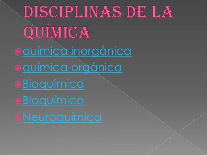 Disciplinas de la Química<br />química inorgánica<br />química orgánica<br />Bioquímica<br />Bioquímica<br />Neuroquímica<...