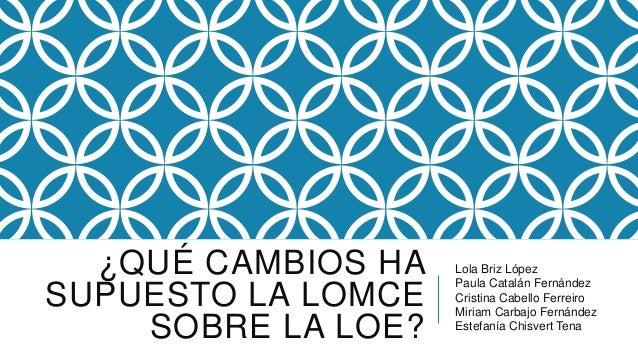 ¿QUÉ CAMBIOS HA SUPUESTO LA LOMCE SOBRE LA LOE? Lola Briz López Paula Catalán Fernández Cristina Cabello Ferreiro Miriam C...