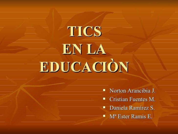 TICS  EN LA  EDUCACIÒN <ul><li>Norton Arancibia J. </li></ul><ul><li>Cristian Fuentes M. </li></ul><ul><li>Daniela Ramírez...