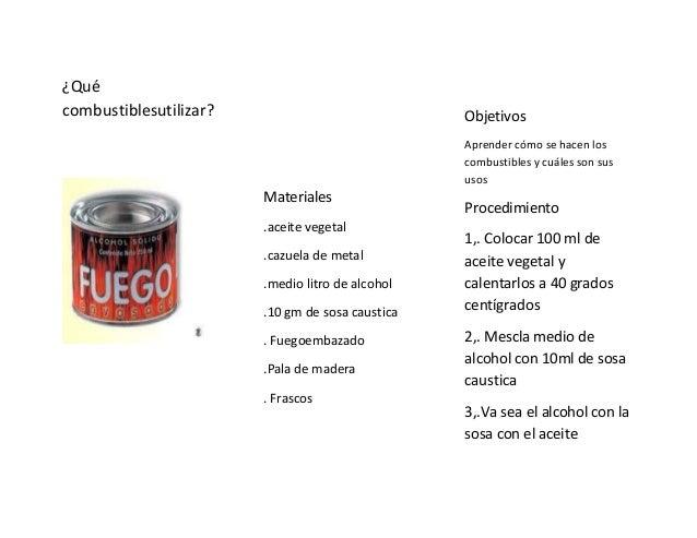 ¿Quécombustiblesutilizar?Materiales.aceite vegetal.cazuela de metal.medio litro de alcohol.10 gm de sosa caustica. Fuegoem...