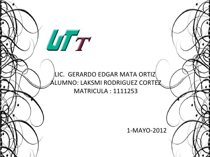 LIC. GERARDO EDGAR MATA ORTIZALUMNO: LAKSMI RODRIGUEZ CORTEZ       MATRICULA : 1111253                     1-MAYO-2012