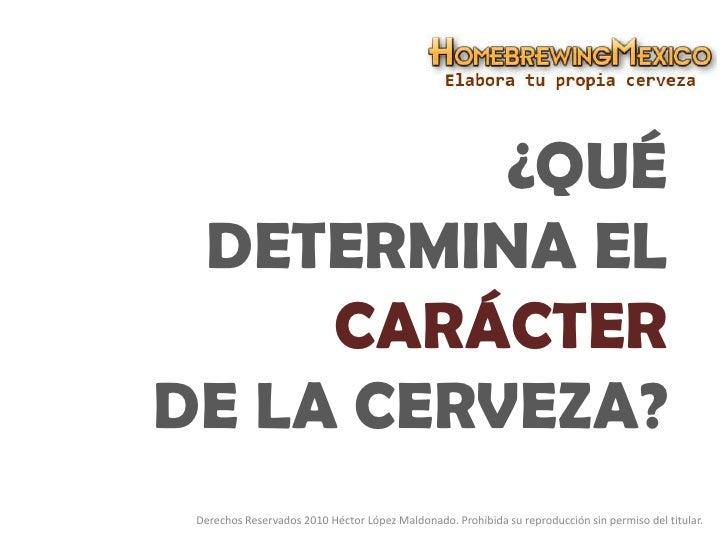 ¿Qué DETERMINA EL CARÁCTERDE LA CERVEZA?<br />Derechos Reservados 2010 Héctor López Maldonado. Prohibida su reproducción s...