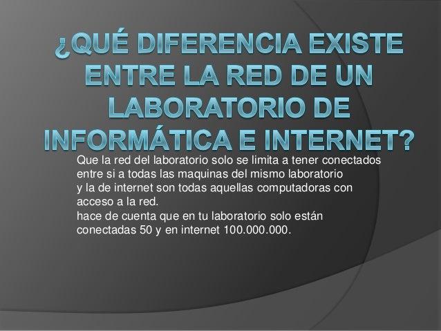 Que la red del laboratorio solo se limita a tener conectadosentre si a todas las maquinas del mismo laboratorioy la de int...