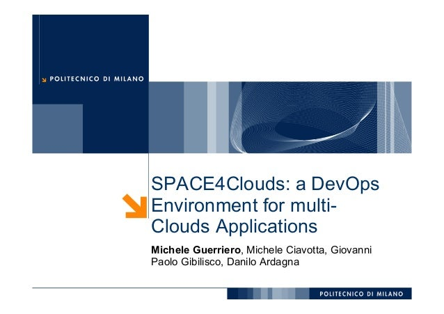 SPACE4Clouds: a DevOps Environment for multi- Clouds Applications Michele Guerriero, Michele Ciavotta, Giovanni Paolo Gibi...