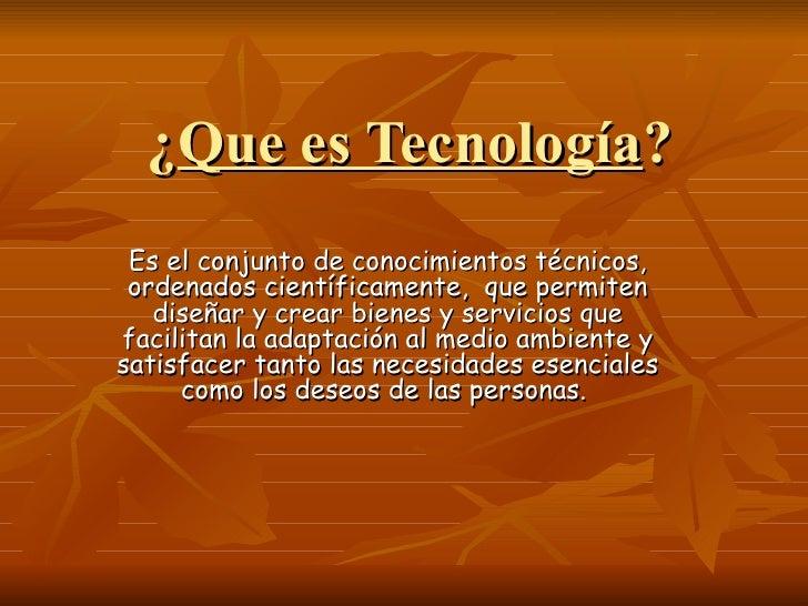 ¿Que es Tecnología? Es el conjunto de conocimientos técnicos, ordenados científicamente, que permiten   diseñar y crear bi...