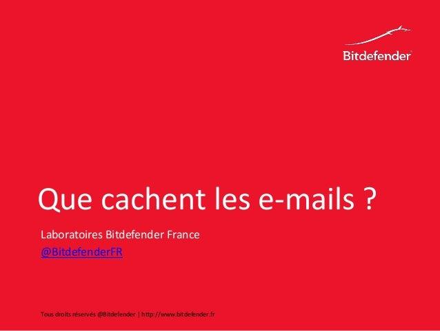 Que cachent les e-mails ? Laboratoires Bitdefender France @BitdefenderFR Tous droits réservés @Bitdefender | http://www.bi...