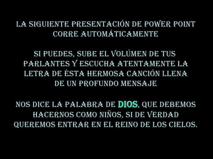 LA SIGUIENTE PRESENTACIÓN DE POWER POINT          CORRE AUTOMÁTICAMENTE      SI PUEDES, SUBE EL VOLÚMEN DE TUS   PARLANTES...