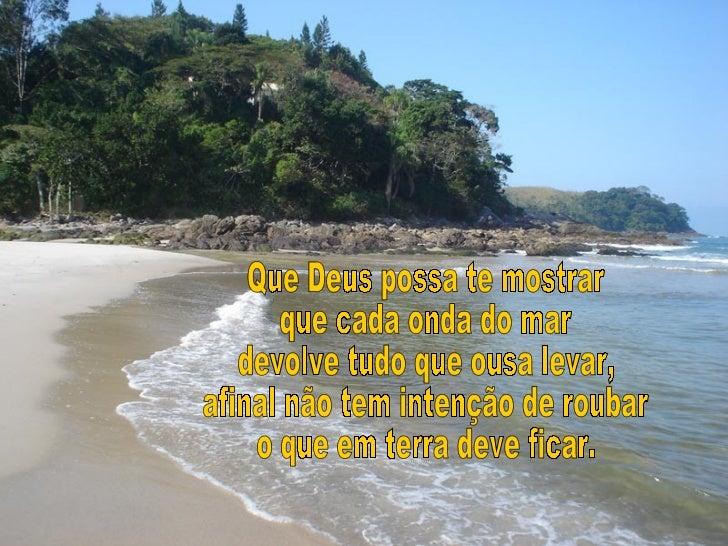 Que Deus possa te mostrar que cada onda do mar devolve tudo que ousa levar, afinal não tem intenção de roubar o que em ter...