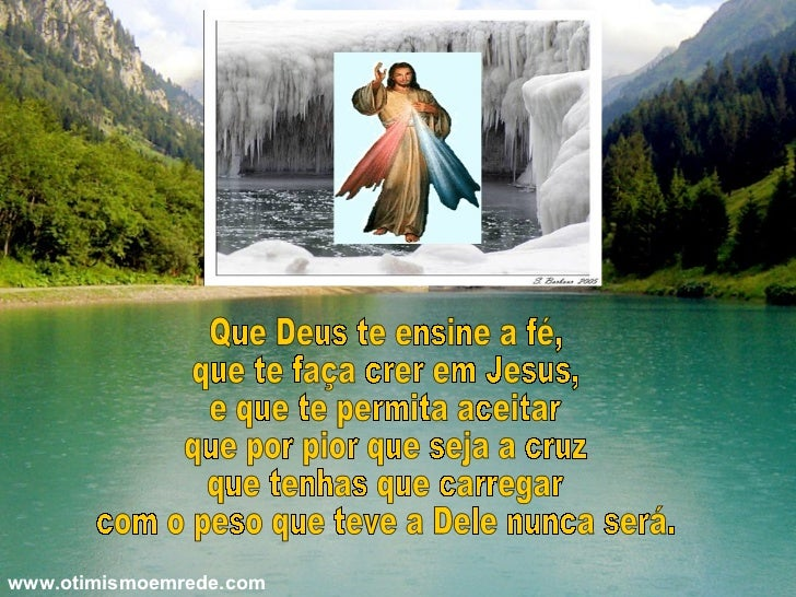 Que Deus te ensine a fé, que te faça crer em Jesus, e que te permita aceitar que por pior que seja a cruz que tenhas que c...