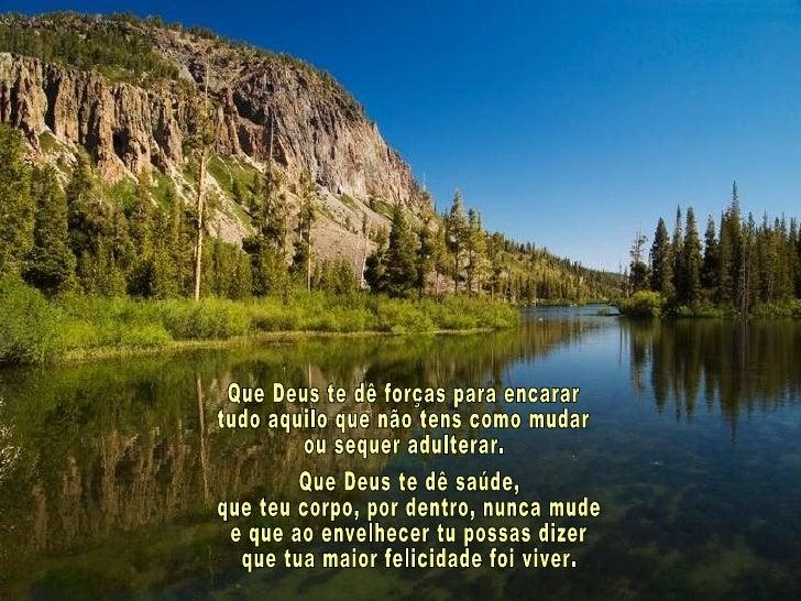 Que Deus te dê forças para encarar tudo aquilo que não tens como mudar ou sequer adulterar. Que Deus te dê saúde, que teu ...