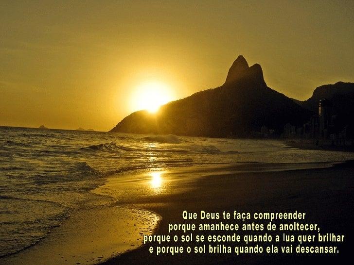 Que Deus te faça compreender porque amanhece antes de anoitecer, porque o sol se esconde quando a lua quer brilhar e porqu...