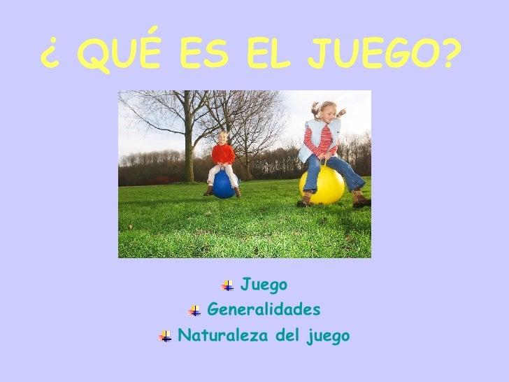 ¿ QUÉ ES EL JUEGO? <ul><li>Juego </li></ul><ul><li>Generalidades </li></ul><ul><li>Naturaleza del juego </li></ul>