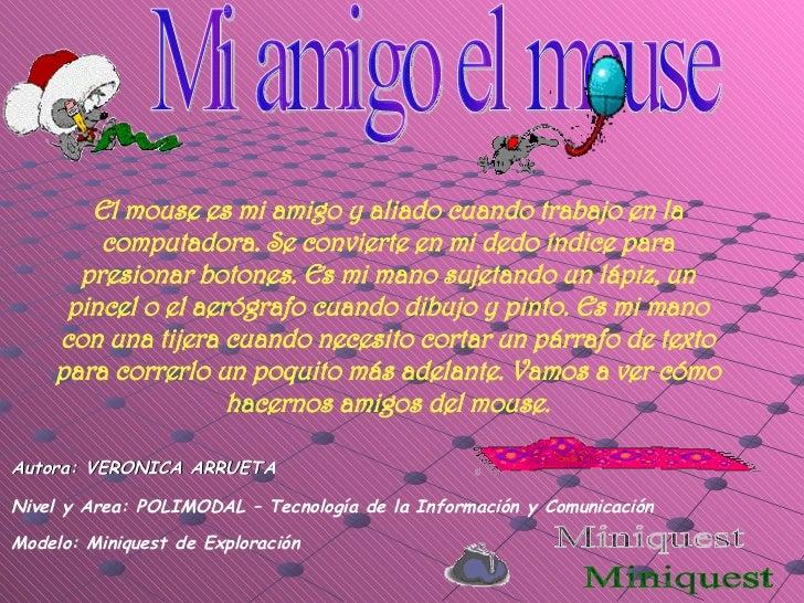 Miniquest Mi amigo el mouse Autora: VERONICA ARRUETA Nivel y Area: POLIMODAL – Tecnología de la Información y Comunicación...