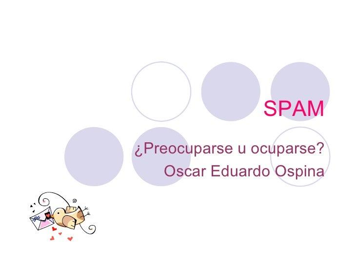 SPAM ¿Preocuparse u ocuparse? Oscar Eduardo Ospina