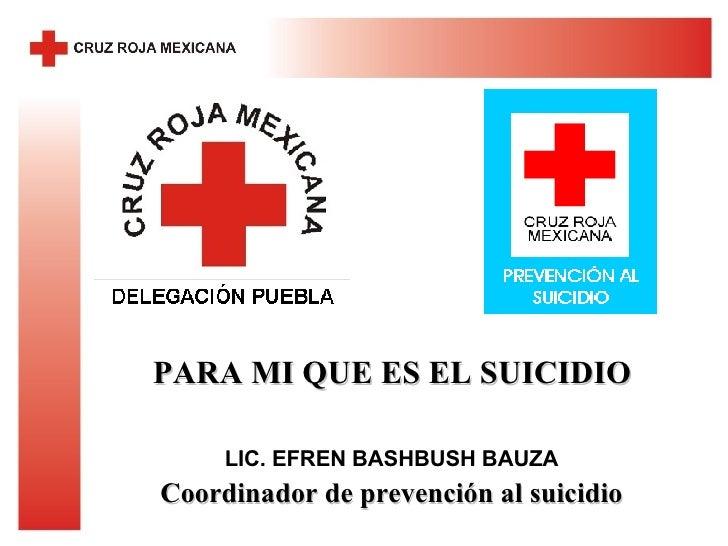 LIC. EFREN BASHBUSH BAUZA Coordinador de prevención al suicidio PARA MI QUE ES EL SUICIDIO