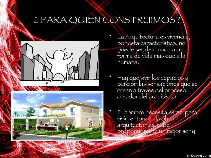 ¿ PARA QUIEN CONSTRUIMOS? <ul><li>La Arquitectura es vivencial, por esta característica, no puede ser destinada a otra for...