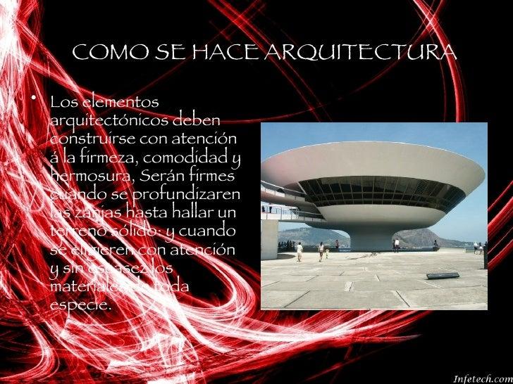 COMO SE HACE ARQUITECTURA <ul><li>Los elementos arquitectónicos deben construirse con atención á la firmeza, comodidad y h...