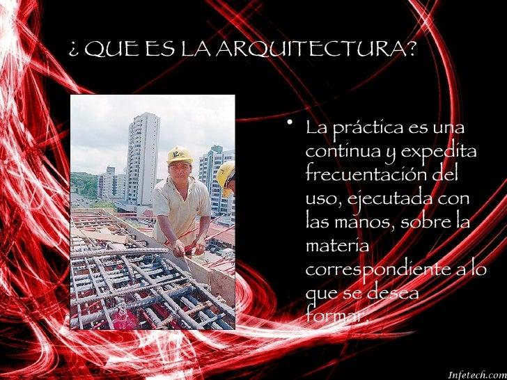 ¿ QUE ES LA ARQUITECTURA? <ul><li>La práctica es una continua y expedita frecuentación del uso, ejecutada con las manos, s...