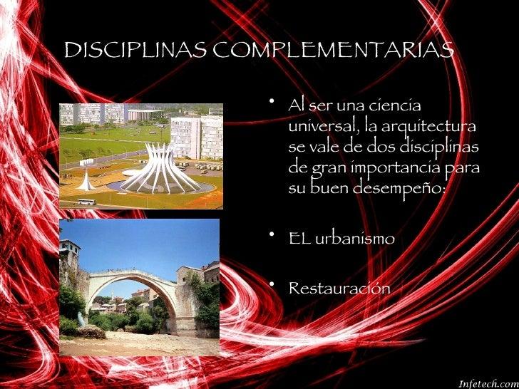 DISCIPLINAS COMPLEMENTARIAS <ul><li>Al ser una ciencia universal, la arquitectura se vale de dos disciplinas de gran impor...