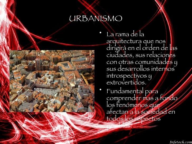 URBANISMO <ul><li>La rama de la arquitectura que nos dirigirá en el orden de las ciudades, sus relaciones con otras comuni...