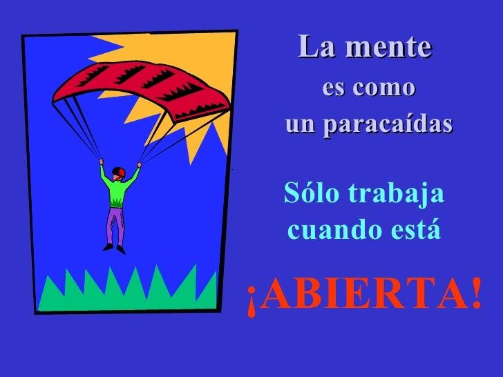 <ul><li>La mente  </li></ul><ul><li>es como </li></ul><ul><li>un paracaídas </li></ul>. Sólo trabaja cuando está ¡ABIERTA!