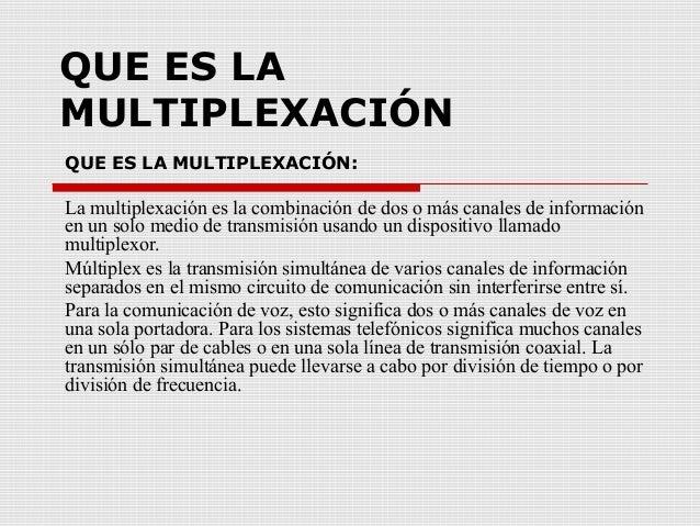 QUE ES LA MULTIPLEXACIÓN QUE ES LA MULTIPLEXACIÓN: La multiplexación es la combinación de dos o más canales de información...