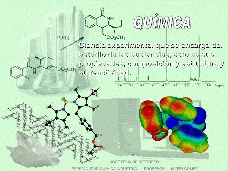 QUÍMICA INEM  JOSE FELIX DE RESTREPO ESPECIALIDAD QUIMICA INDUSTRIAL.  PROFESOR  JAVIER GOMEZ Ciencia experimental que se ...