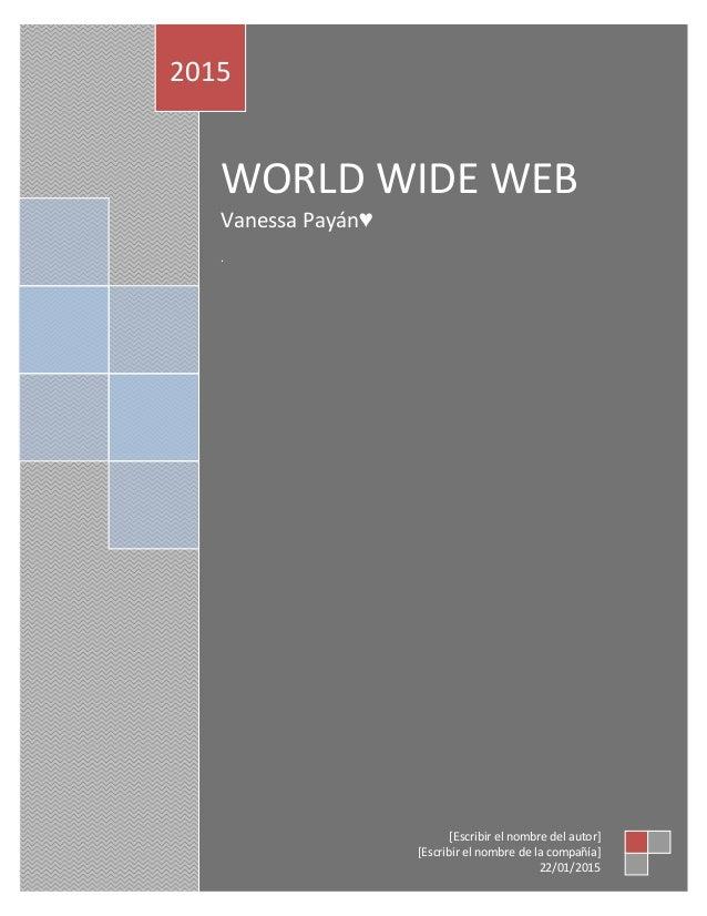WORLD WIDE WEB Vanessa Payán♥ . 2015 [Escribir el nombre del autor] [Escribir el nombre de la compañía] 22/01/2015