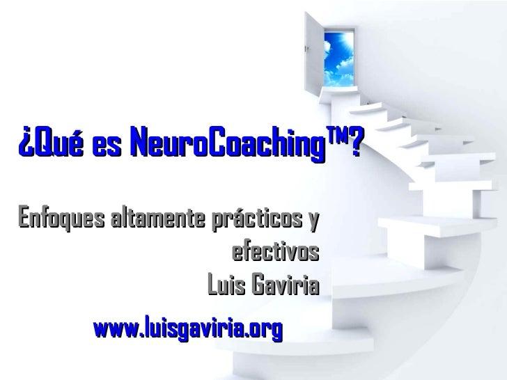 ¿Qué es NeuroCoaching™? www.luisgaviria.org   Enfoques altamente prácticos y efectivos Luis Gaviria