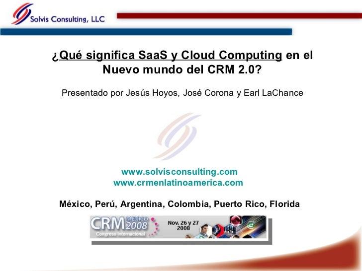 ¿ Qué significa SaaS y Cloud Computing  en el Nuevo mundo del CRM 2.0? Presentado por Jesús Hoyos, José Corona y Earl LaCh...