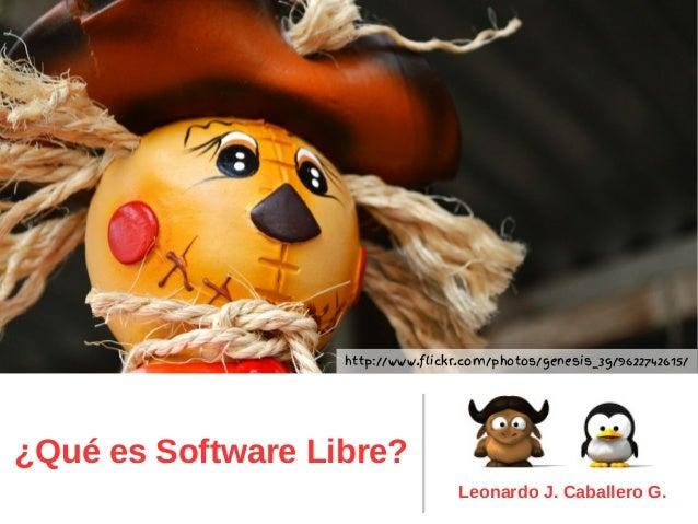 ¿Qué es Software Libre? Leonardo J. Caballero G. http://www.flickr.com/photos/genesis_3g/9622742615/