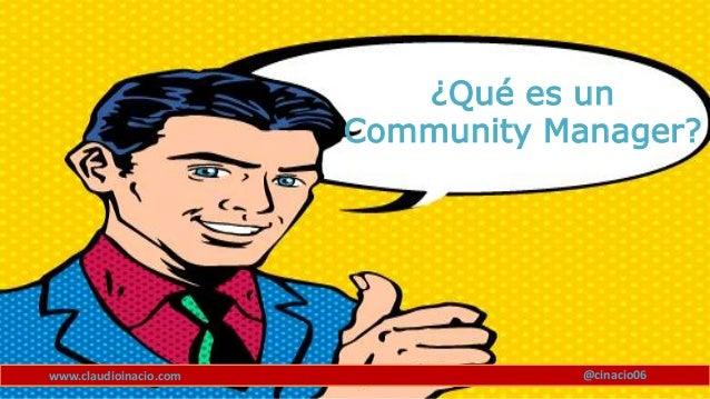 www.claudioinacio.com @cinacio06 ¿Qué es un Community Manager?