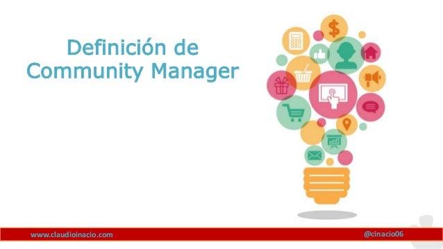 www.claudioinacio.com @cinacio06 Definición de Community Manager