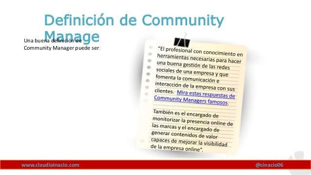 www.claudioinacio.com Definición de Community Manager? @cinacio06 Una buena definición de Community Manager puede ser: