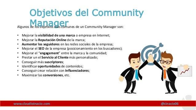 www.claudioinacio.com Objetivos del Community ManagerAlgunos de los objetivos más comunes de un Community Manager son: • M...