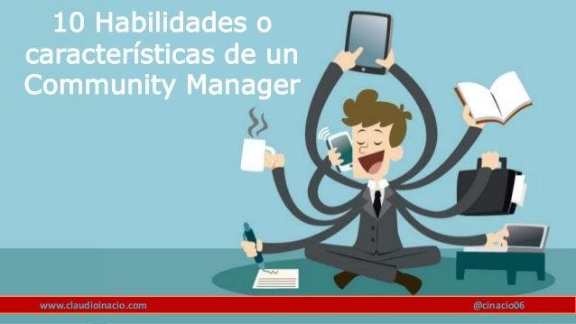 www.claudioinacio.com 10 Habilidades o características de un Community Manager @cinacio06