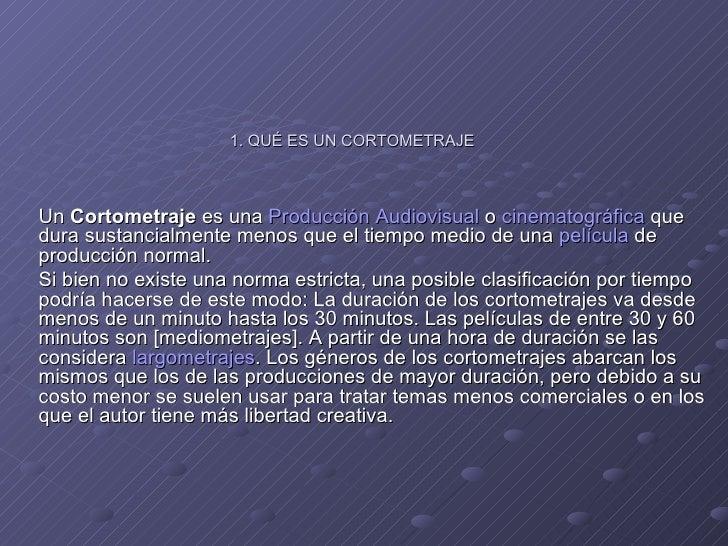 1. QUÉ ES UN CORTOMETRAJE Un  Cortometraje  es una  Producción Audiovisual  o  cinematográfica  que dura sustancialmente m...