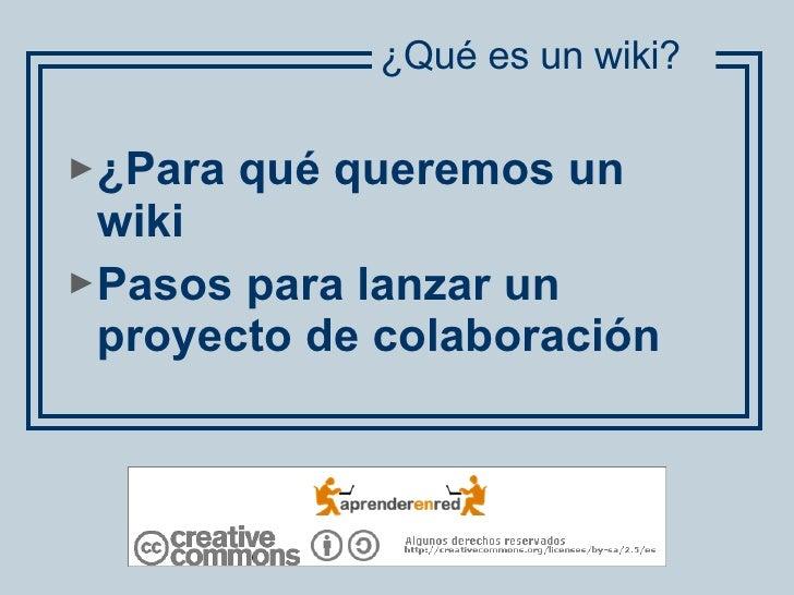 <ul><li>¿Para qué queremos un wiki </li></ul><ul><li>Pasos para lanzar un proyecto de colaboración </li></ul>¿Qué es un wi...