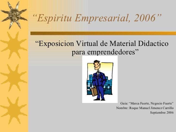 """ Espiritu Empresarial, 2006"" <ul><li>"" Exposicion Virtual de Material Didactico para emprendedores"" </li></ul><ul><li>Gui..."