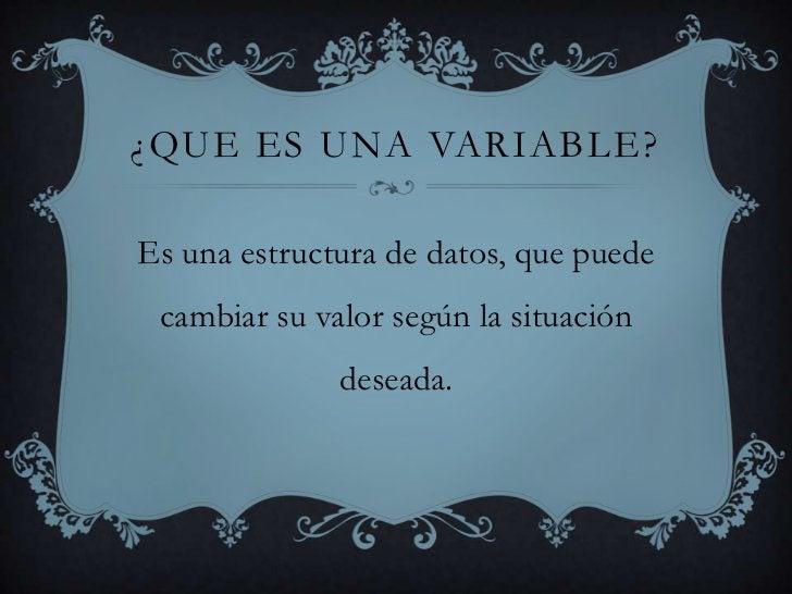 ¿Que es una variable?<br />Es una estructura de datos, que puede cambiar su valor según la situación deseada.<br />