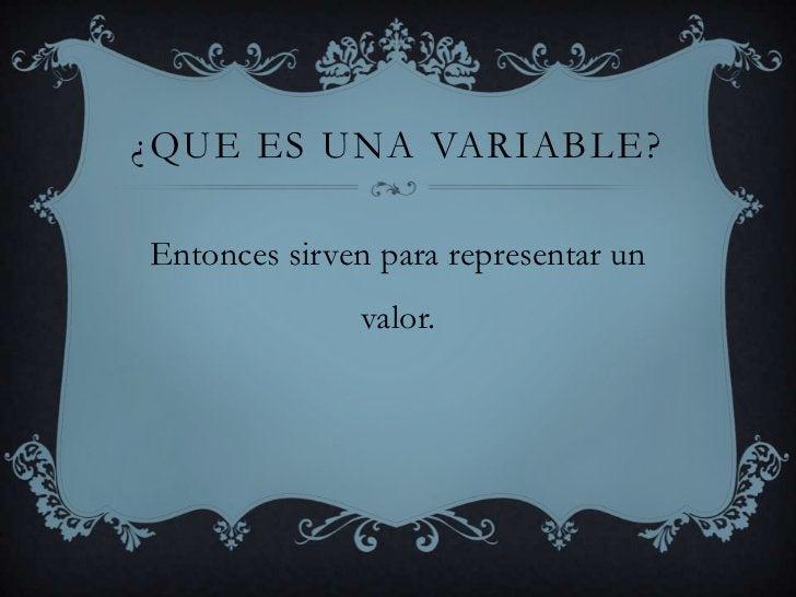 ¿Que es una variable?<br />Entonces sirven para representar un valor.<br />