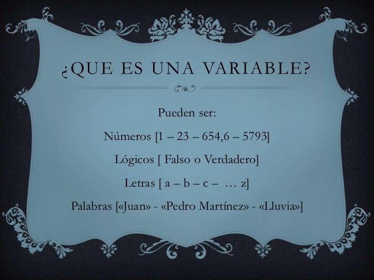 ¿Que es una variable?<br />Pueden ser:<br />Números [1 – 23 – 654,6 – 5793]<br />Lógicos [ Falso o Verdadero]<br />Letras ...