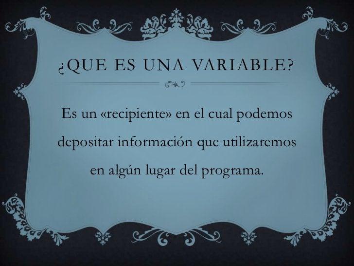 ¿Que es una variable?<br />Es un «recipiente» en el cual podemos depositar información que utilizaremos en algún lugar del...