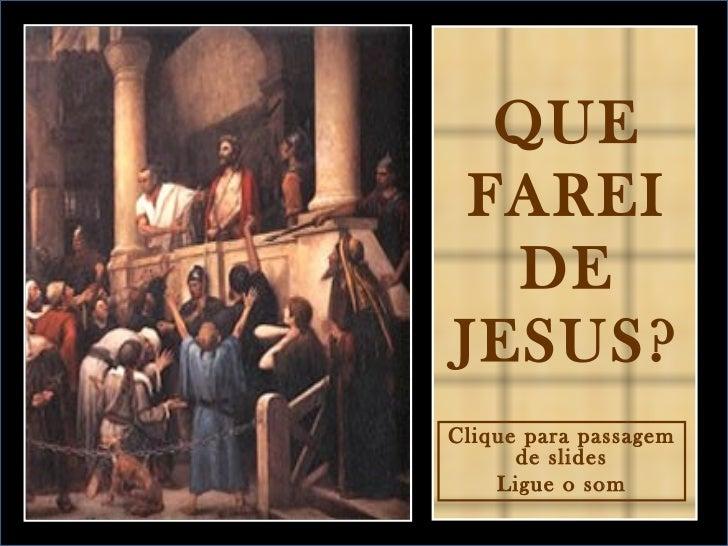 QUE FAREI DE JESUS? Clique para passagem de slides Ligue o som